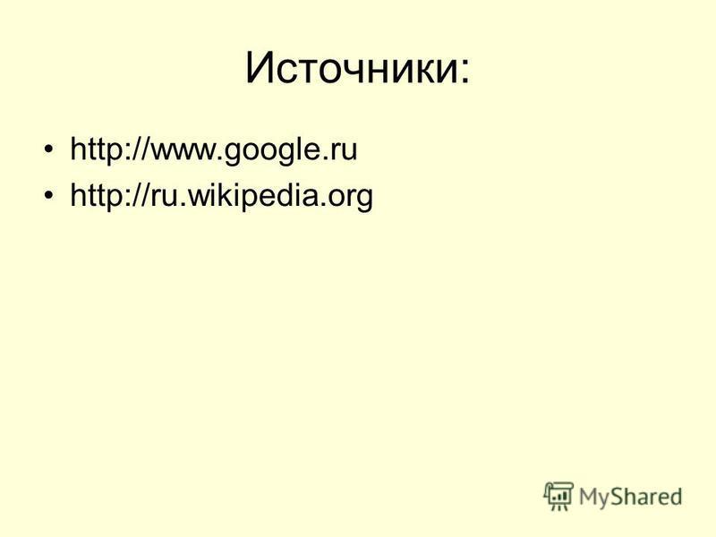 Источники: http://www.google.ru http://ru.wikipedia.org