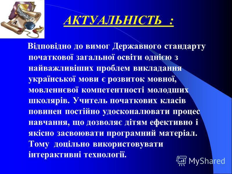 АКТУАЛЬНІСТЬ : Відповідно до вимог Державного стандарту початкової загальної освіти однією з найважливіших проблем викладання української мови є розвиток мовної, мовленнєвої компетентності молодших школярів. Учитель початкових класів повинен постійно