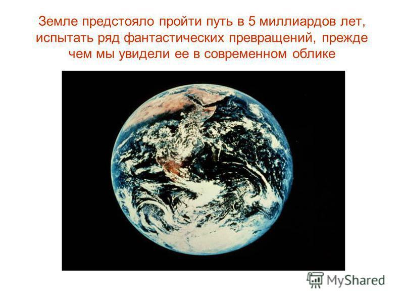 Земле предстояло пройти путь в 5 миллиардов лет, испытать ряд фантастических превращений, прежде чем мы увидели ее в современном облике