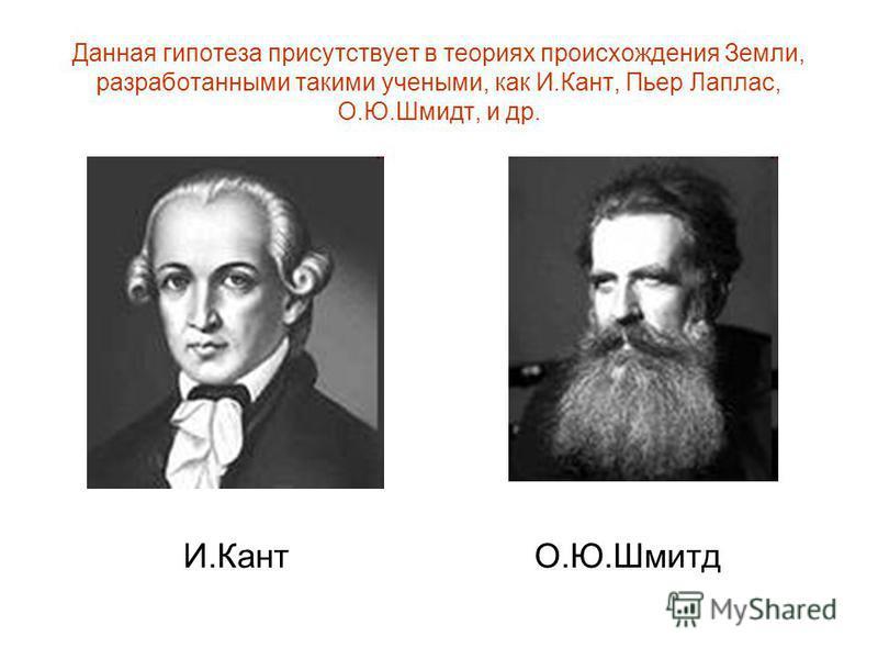 Данная гипотеза присутствует в теориях происхождения Земли, разработанными такими учеными, как И.Кант, Пьер Лаплас, О.Ю.Шмидт, и др. И.КантО.Ю.Шмитд