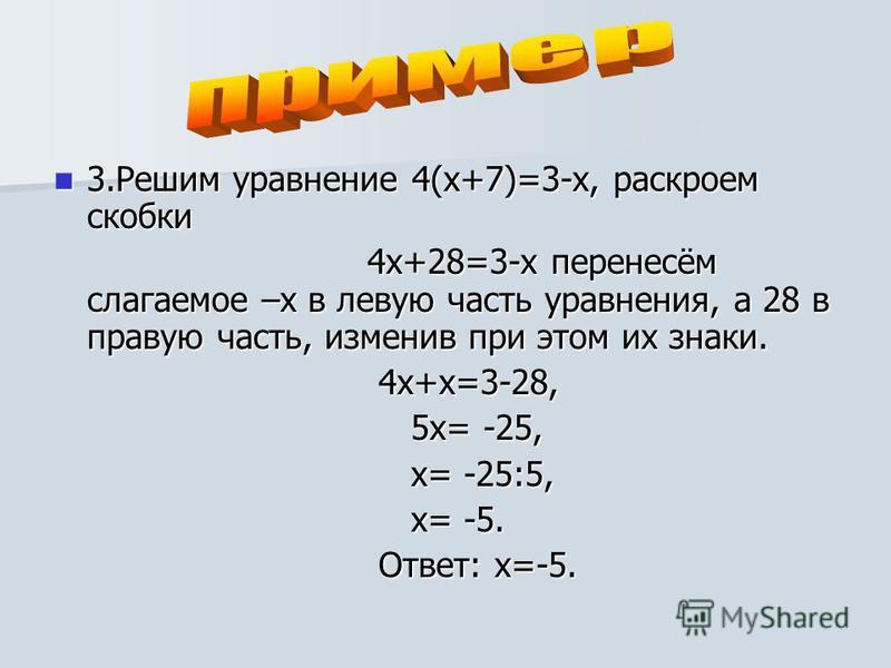 3. Решим уравнение 4(х+7)=3-х, раскроем скобки 3. Решим уравнение 4(х+7)=3-х, раскроем скобки 4 х+28=3-х перенесём слагаемое –х в левую часть уравнения, а 28 в правую часть, изменив при этом их знаки. 4 х+28=3-х перенесём слагаемое –х в левую часть у