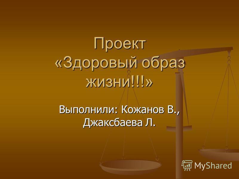 Проект «Здоровый образ жизни!!!» Выполнили: Кожанов В., Джаксбаева Л.