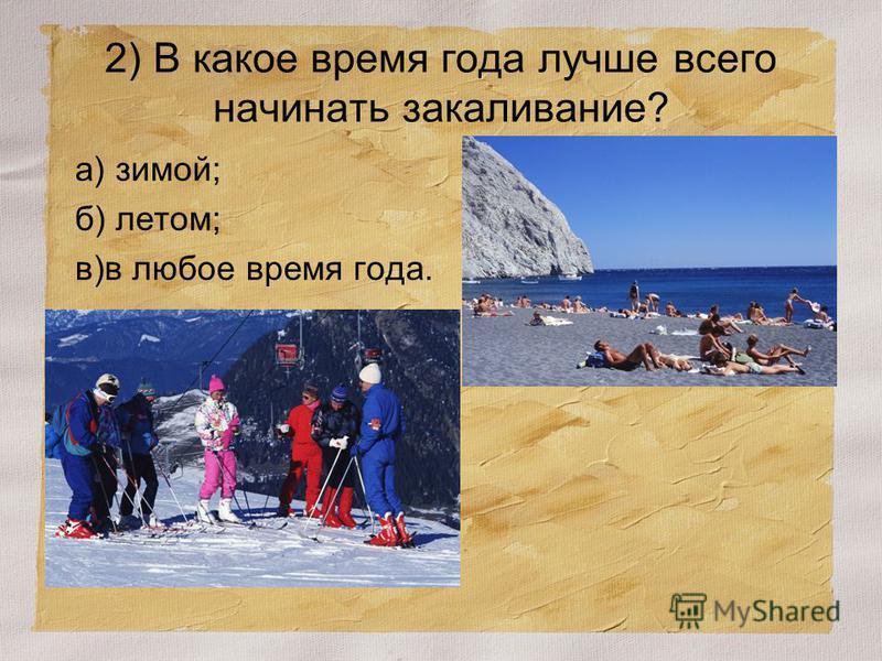 2) В какое время года лучше всего начинать закаливание? а) зимой; б) летом; в)в любое время года.