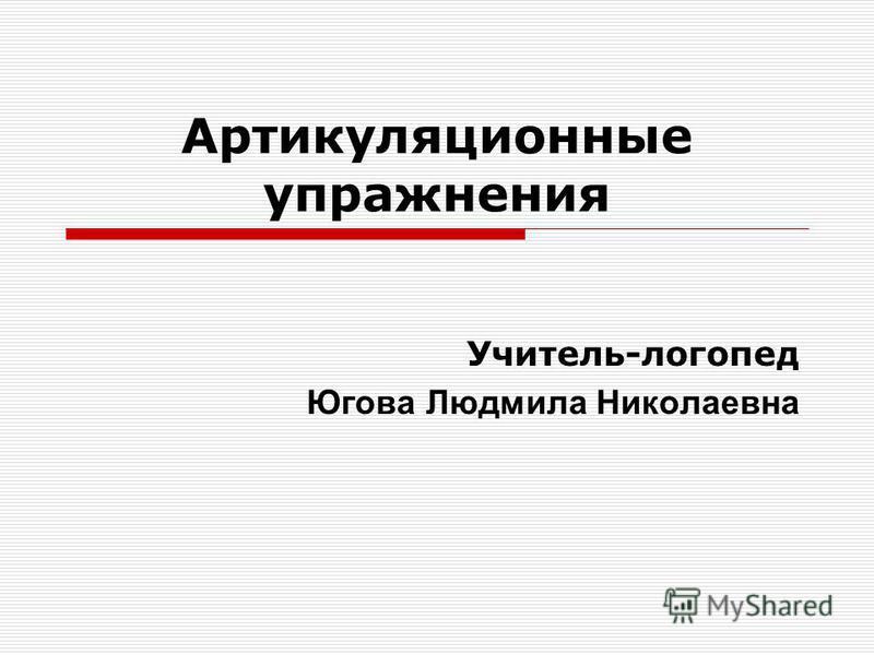Артикуляционные упражнения Учитель-логопед Югова Людмила Николаевна