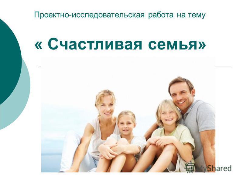 Проектно-исследовательская работа на тему « Счастливая семья»