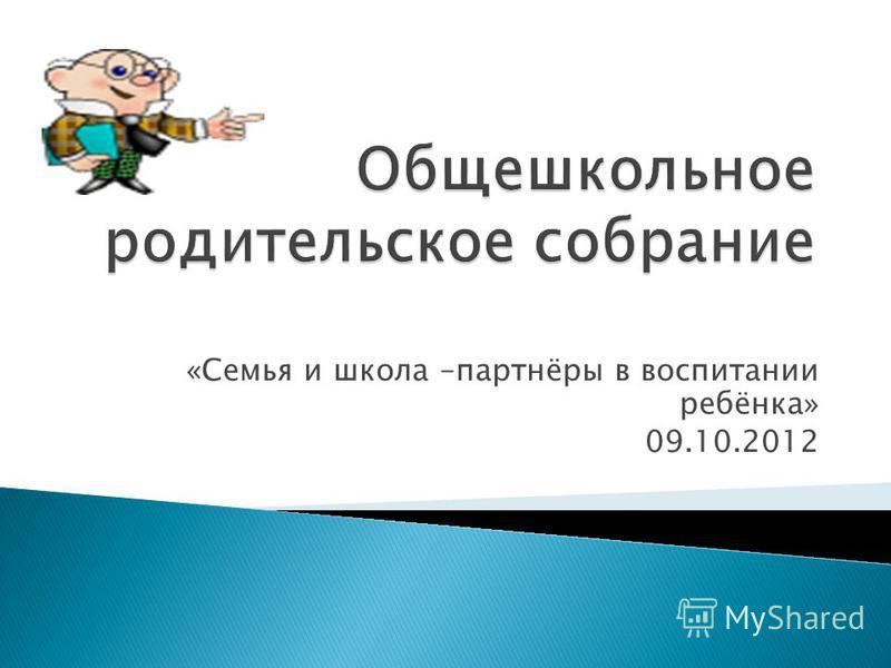 «Семья и школа –партнёры в воспитании ребёнка» 09.10.2012