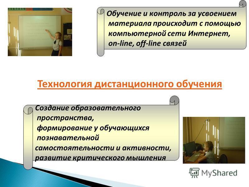 Технология дистанционного обучения Обучение и контроль за усвоением материала происходит с помощью компьютерной сети Интернет, on-line, off-line связей Создание образовательного пространства, формирование у обучающихся познавательной самостоятельност