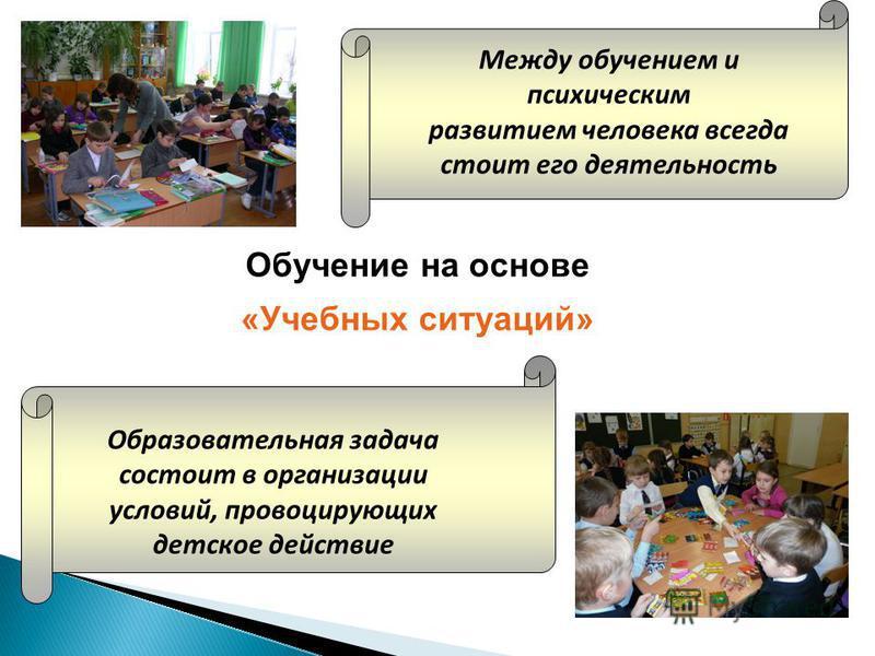 Обучение на основе «Учебных ситуаций» Между обучением и психическим развитием человека всегда стоит его деятельность Образовательная задача состоит в организации условий, провоцирующих детское действие