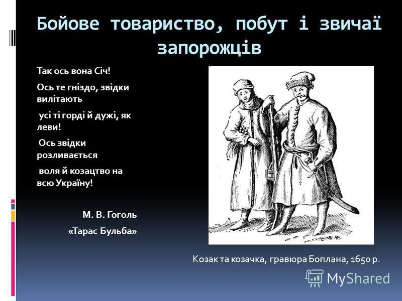 Бойове товариство, побут і звичаї запорожців Так ось вона Січ! Ось те гніздо, звідки вилітають усі ті горді й дужі, як леви! Ось звідки розливається воля й козацтво на всю Україну! М. В. Гоголь «Тарас Бульба» Козак та козачка, гравюра Боплана, 1650 р