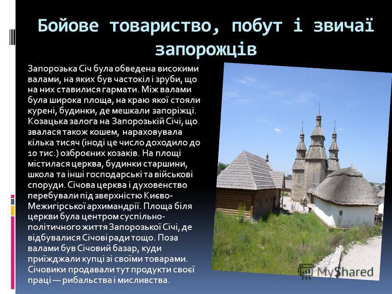Бойове товариство, побут і звичаї запорожців Запорозька Січ була обведена високими валами, на яких був частокіл і зруби, що на них ставилися гармати. Між валами була широка площа, на краю якої стояли курені, будинки, де мешкали запоріжці. Козацька за