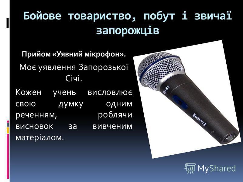 Бойове товариство, побут і звичаї запорожців Прийом «Уявний мікрофон». Моє уявлення Запорозької Січі. Кожен учень висловлює свою думку одним реченням, роблячи висновок за вивченим матеріалом.
