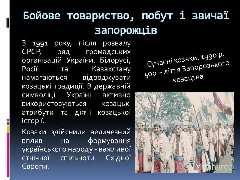 Бойове товариство, побут і звичаї запорожців З 1991 року, після розвалу СРСР, ряд громадських організацій України, Білорусі, Росії та Казахстану намагаються відроджувати козацькі традиції. В державній символіці Україні активно використовуються козаць