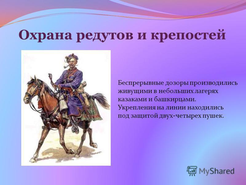 Охрана редутов и крепостей Беспрерывные дозоры производились живущими в небольших лагерях казаками и башкирцами. Укрепления на линии находились под защитой двух-четырех пушек.