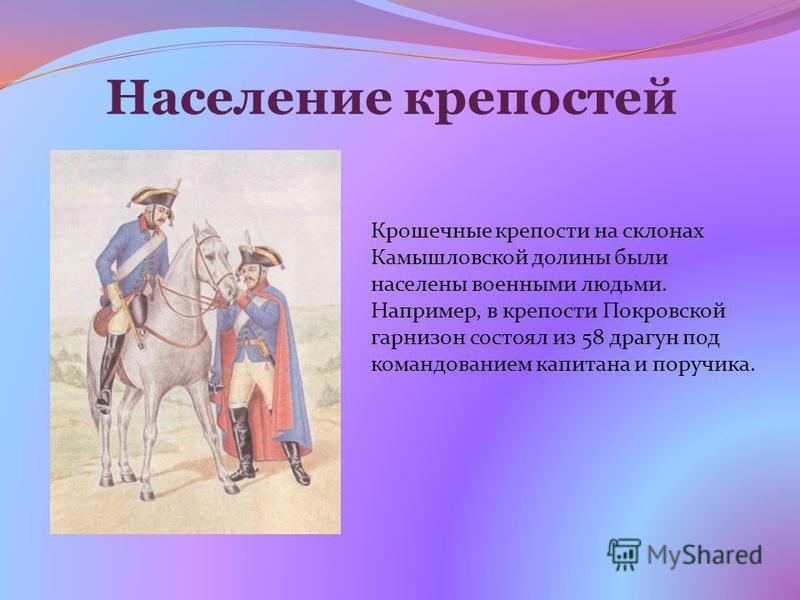 Население крепостей Крошечные крепости на склонах Камышловской долины были населены военными людьми. Например, в крепости Покровской гарнизон состоял из 58 драгун под командованием капитана и поручика.
