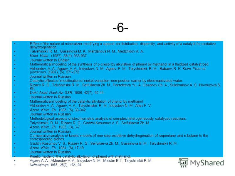 -6- Effect of the nature of mineralizer modifying a support on distribution, dispersity, and activity of a catalyst for oxidative dehydrogenation. Talyshinskii R. M., Guseinova M. K., Mardanova N. M., Medzhidov A. A. Kinet. Katal., (1987), 28(4), 933