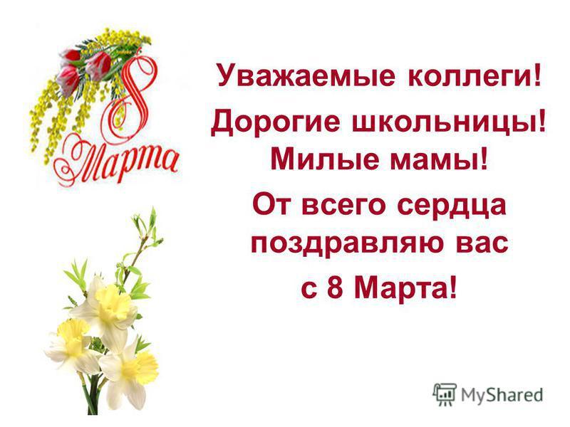 Уважаемые коллеги! Дорогие школьницы! Милые мамы! От всего сердца поздравляю вас с 8 Марта!