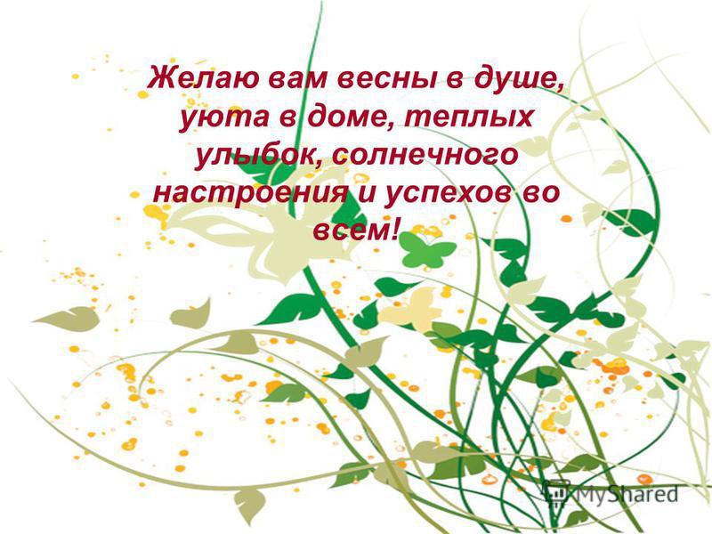 Желаю вам весны в душе, уюта в доме, теплых улыбок, солнечного настроения и успехов во всем!