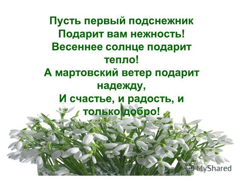 Пусть первый подснежник Подарит вам нежность! Весеннее солнце подарит тепло! А мартовский ветер подарит надежду, И счастье, и радость, и только добро!