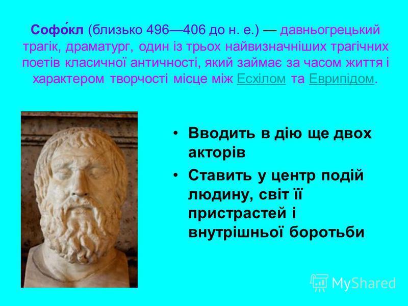 Софо́кл (близько 496406 до н. е.) давньогрецький трагік, драматург, один із трьох найвизначніших трагічних поетів класичної античності, який займає за часом життя і характером творчості місце між Есхілом та Еврипідом.ЕсхіломЕврипідом Вводить в дію ще