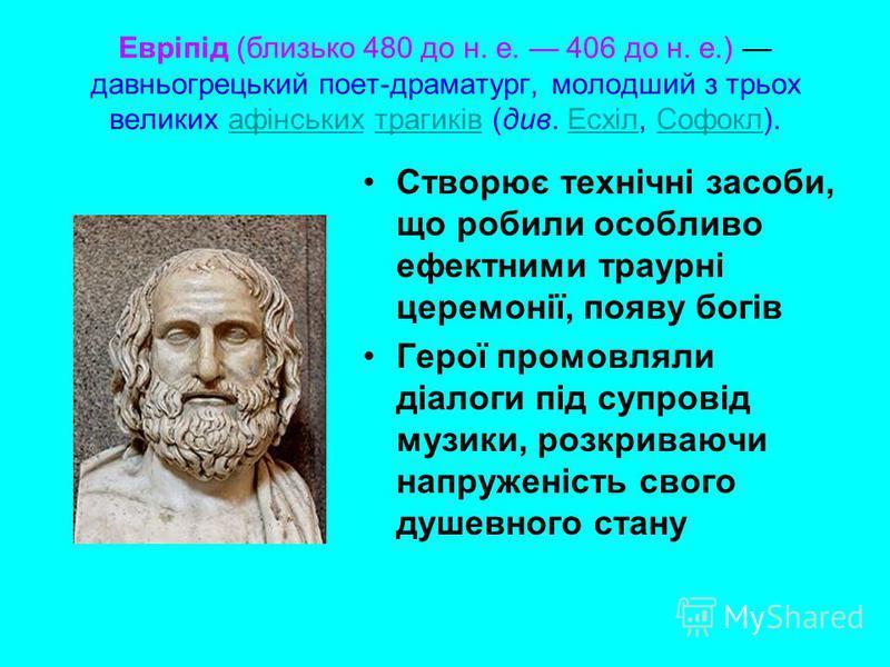 Евріпід (близько 480 до н. е. 406 до н. е.) давньогрецький поет-драматург, молодший з трьох великих афінських трагиків (див. Есхіл, Софокл).афінськихтрагиківЕсхілСофокл Створює технічні засоби, що робили особливо ефектними траурні церемонії, появу бо