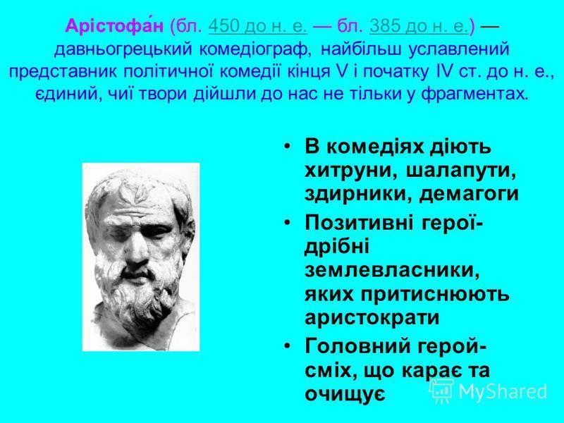 Арістофа́н (бл. 450 до н. е. бл. 385 до н. е.) давньогрецький комедіограф, найбільш уславлений представник політичної комедії кінця V і початку IV ст. до н. е., єдиний, чиї твори дійшли до нас не тільки у фрагментах.450 до н. е.385 до н. е. В комедія