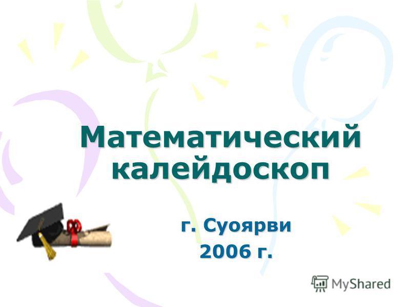 Математический калейдоскоп г. Суоярви 2006 г.