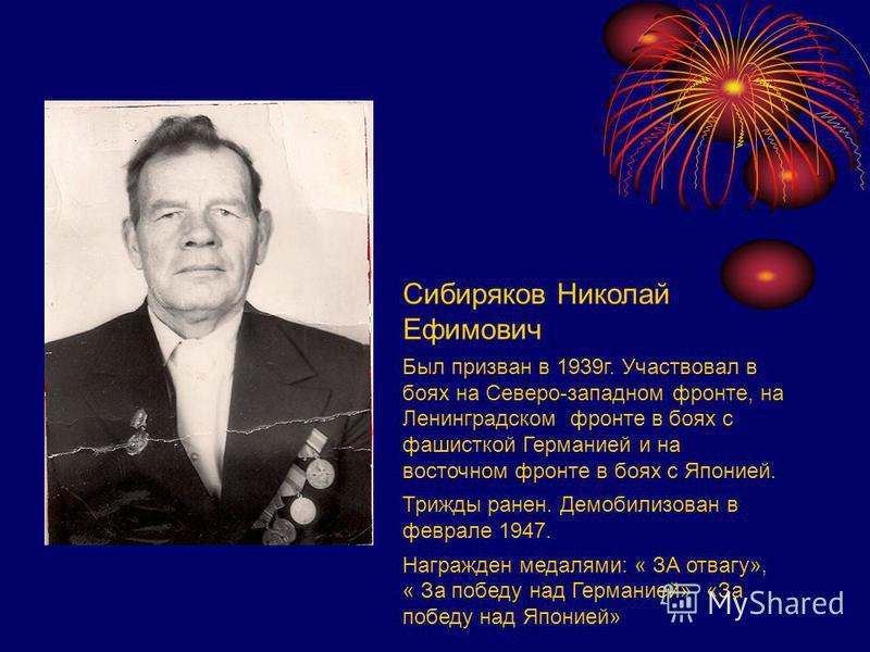 Сибиряков Николай Ефимович Был призван в 1939 г. Участвовал в боях на Северо-западном фронте, на Ленинградском фронте в боях с фашисткой Германией и на восточном фронте в боях с Японией. Трижды ранен. Демобилизован в феврале 1947. Награжден медалями: