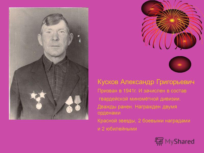 Кусков Александр Григорьевич Призван в 1941 г. И зачислен в состав гвардейской миномётной дивизии. Дважды ранен. Награжден двумя орденами Красной звезды, 2 боевыми наградами и 2 юбилейными