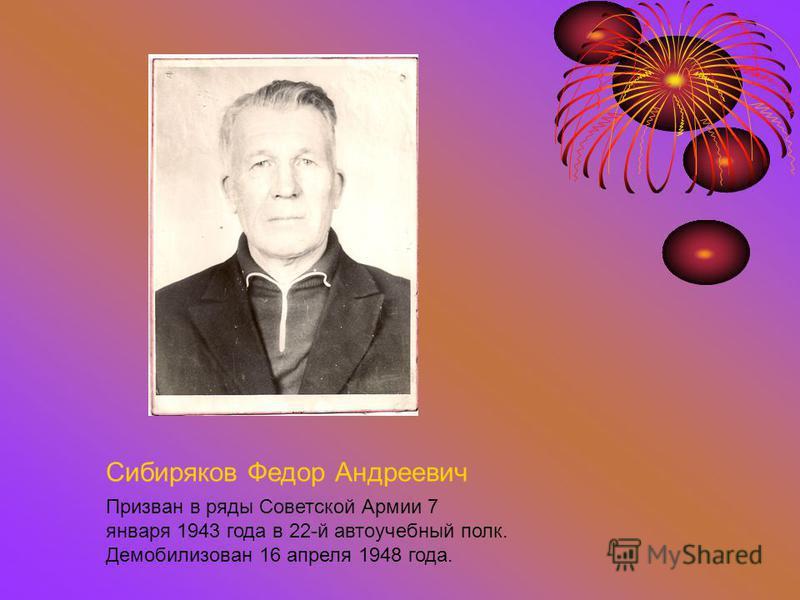 Сибиряков Федор Андреевич Призван в ряды Советской Армии 7 января 1943 года в 22-й автоучебный полк. Демобилизован 16 апреля 1948 года.