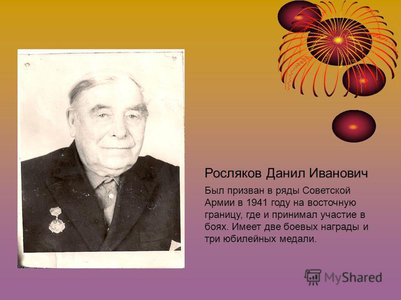Росляков Данил Иванович Был призван в ряды Советской Армии в 1941 году на восточную границу, где и принимал участие в боях. Имеет две боевых награды и три юбилейных медали.