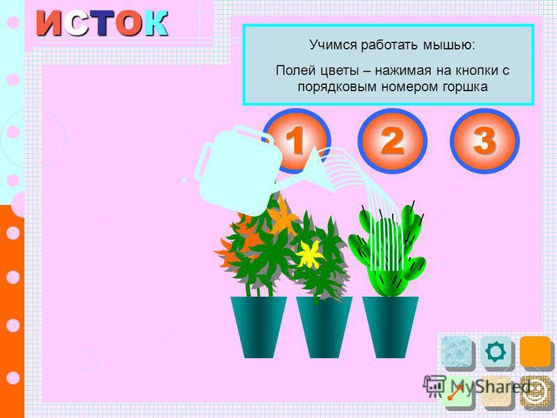ИСТОКИСТОКИСТОКИСТОК Учимся работать мышью: Полей цветы – нажимая на кнопки с порядковым номером горшка