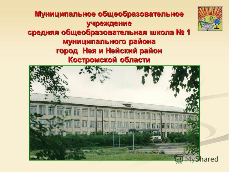 Муниципальное общеобразовательное учреждение средняя общеобразовательная школа 1 муниципального района город Нея и Нейский район Костромской области