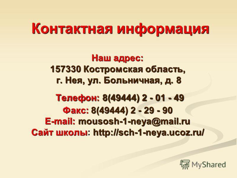 Наш адрес: 157330 Костромская область, г. Нея, ул. Больничная, д. 8 Телефон: 8(49444) 2 - 01 - 49 Факс: 8(49444) 2 - 29 - 90 E-mail: mousosh-1-neya@mail.ru Сайт школы: http://sch-1-neya.ucoz.ru/ Контактная информация