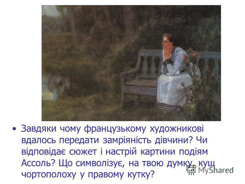 Завдяки чому французькому художникові вдалось передати замріяність дівчини? Чи відповідає сюжет і настрій картини подіям Ассоль? Що символізує, на твою думку, кущ чортополоху у правому кутку?