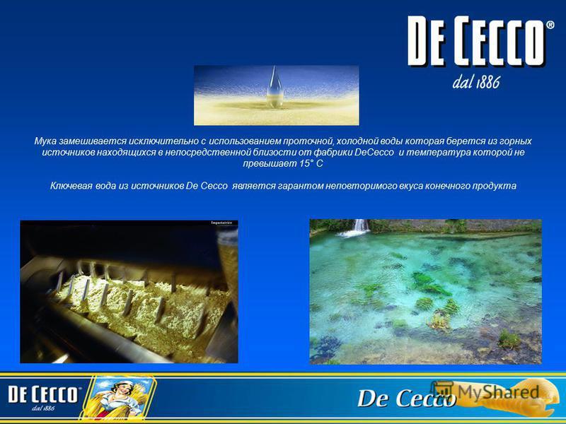 Мука замешивается исключительно с использованием проточной, холодной воды которая берется из горных источников находящихся в непосредственной близости от фабрики DeCecco и температура которой не превышает 15° C Ключевая вода из источников De Cecco яв