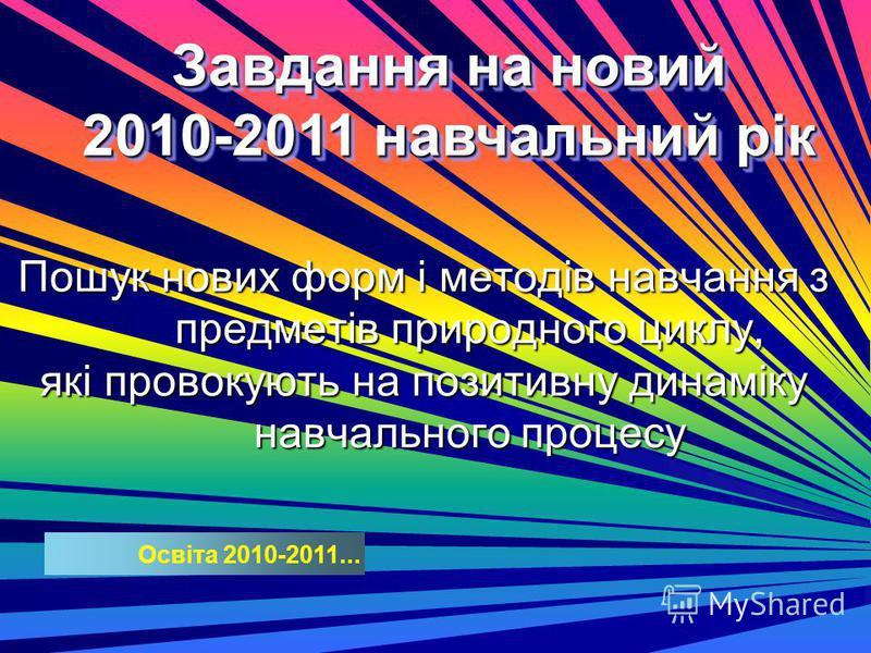 Освіта 2010-2011... Завдання на новый 2010-2011 навчальний рік Завдання на новый 2010-2011 навчальний рік Пошук нових форм і методів навчання з предметів природного циклу, які провокують на позитивную динаміку навчального процесу