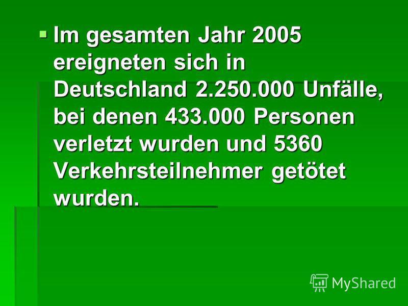 Im gesamten Jahr 2005 ereigneten sich in Deutschland 2.250.000 Unfälle, bei denen 433.000 Personen verletzt wurden und 5360 Verkehrsteilnehmer getötet wurden. Im gesamten Jahr 2005 ereigneten sich in Deutschland 2.250.000 Unfälle, bei denen 433.000 P