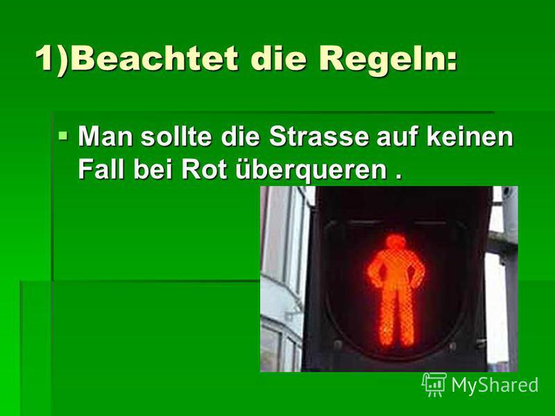1)Beachtet die Regeln: Man sollte die Strasse auf keinen Fall bei Rot überqueren. Man sollte die Strasse auf keinen Fall bei Rot überqueren.