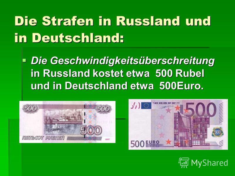 Die Strafen in Russland und in Deutschland: Die Geschwindigkeitsüberschreitung in Russland kostet etwa 500 Rubel und in Deutschland etwa 500Euro. Die Geschwindigkeitsüberschreitung in Russland kostet etwa 500 Rubel und in Deutschland etwa 500Euro.