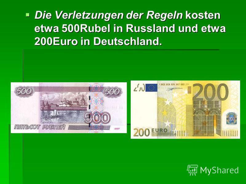 Die Verletzungen der Regeln kosten etwa 500Rubel in Russland und etwa 200Euro in Deutschland. Die Verletzungen der Regeln kosten etwa 500Rubel in Russland und etwa 200Euro in Deutschland.