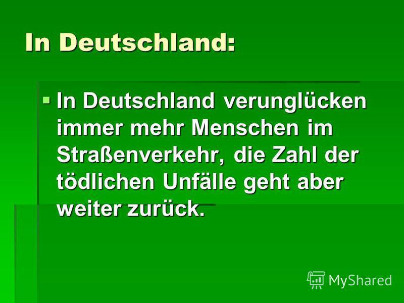In Deutschland: In Deutschland verunglücken immer mehr Menschen im Straßenverkehr, die Zahl der tödlichen Unfälle geht aber weiter zurück. In Deutschland verunglücken immer mehr Menschen im Straßenverkehr, die Zahl der tödlichen Unfälle geht aber wei