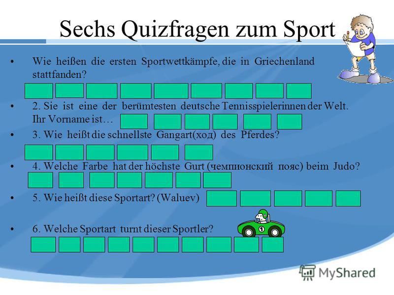 Sechs Quizfragen zum Sport Wie heißen die ersten Sportwettkämpfe, die in Griechenland stattfanden? 2. Sie ist eine der berümtesten deutsche Tennisspielerinnen der Welt. Ihr Vorname ist… 3. Wie heißt die schnellste Gangart(ход) des Pferdes? 4. Welche