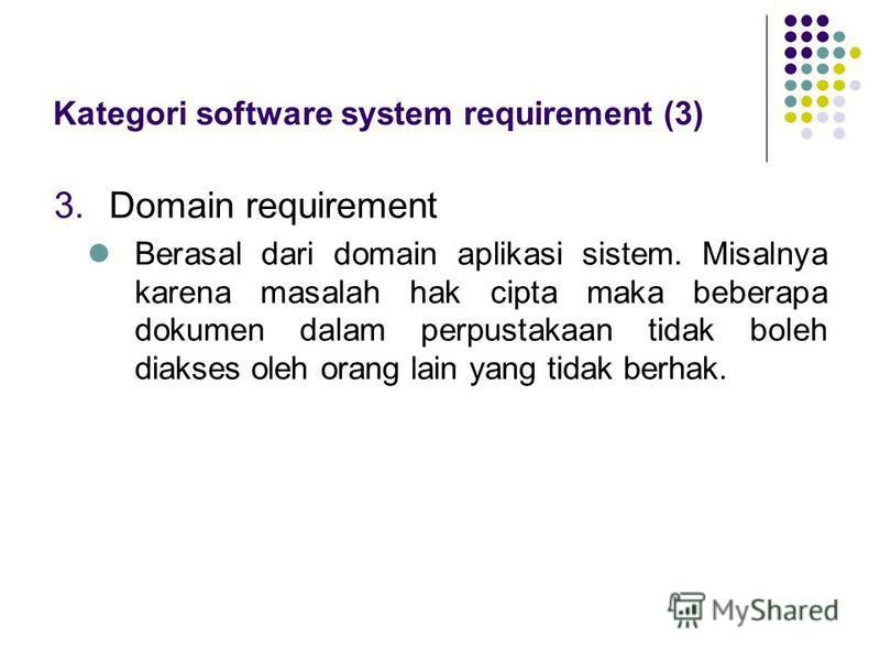 3.Domain requirement Berasal dari domain aplikasi sistem. Misalnya karena masalah hak cipta maka beberapa dokumen dalam perpustakaan tidak boleh diakses oleh orang lain yang tidak berhak. Kategori software system requirement (3)