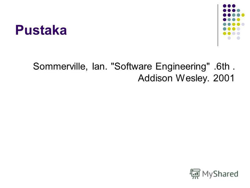 Pustaka Sommerville, Ian. Software Engineering.6th. Addison Wesley. 2001