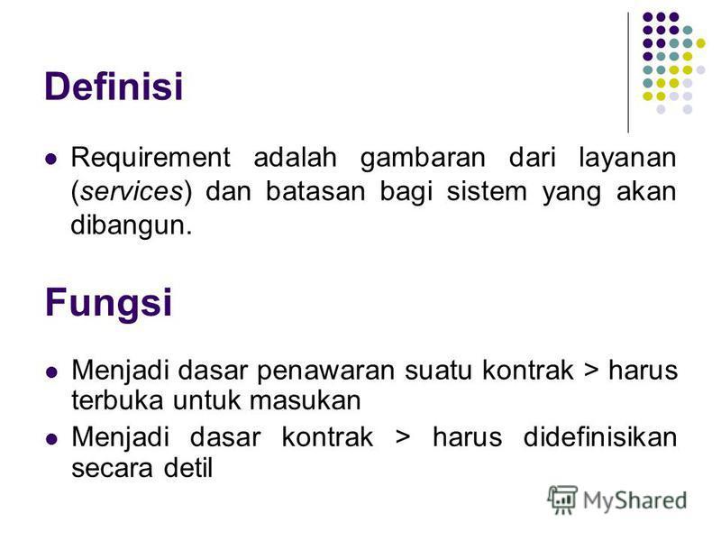 Definisi Requirement adalah gambaran dari layanan (services) dan batasan bagi sistem yang akan dibangun. Fungsi Menjadi dasar penawaran suatu kontrak > harus terbuka untuk masukan Menjadi dasar kontrak > harus didefinisikan secara detil