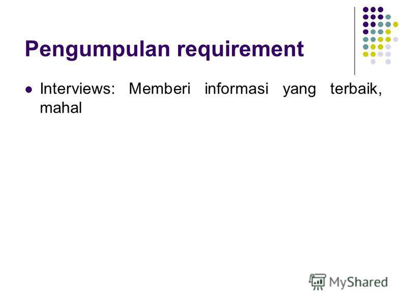 Pengumpulan requirement Interviews: Memberi informasi yang terbaik, mahal