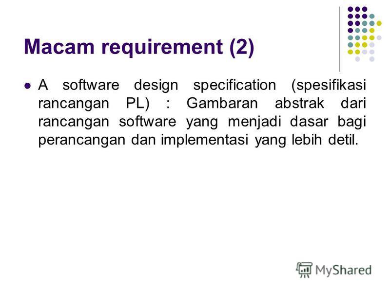 A software design specification (spesifikasi rancangan PL) : Gambaran abstrak dari rancangan software yang menjadi dasar bagi perancangan dan implementasi yang lebih detil. Macam requirement (2)