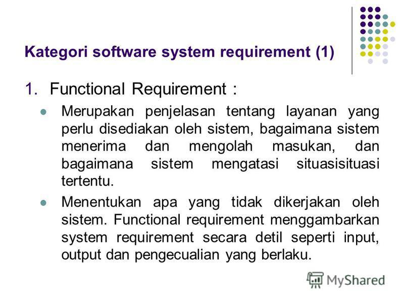 Kategori software system requirement (1) 1.Functional Requirement : Merupakan penjelasan tentang layanan yang perlu disediakan oleh sistem, bagaimana sistem menerima dan mengolah masukan, dan bagaimana sistem mengatasi situasisituasi tertentu. Menen