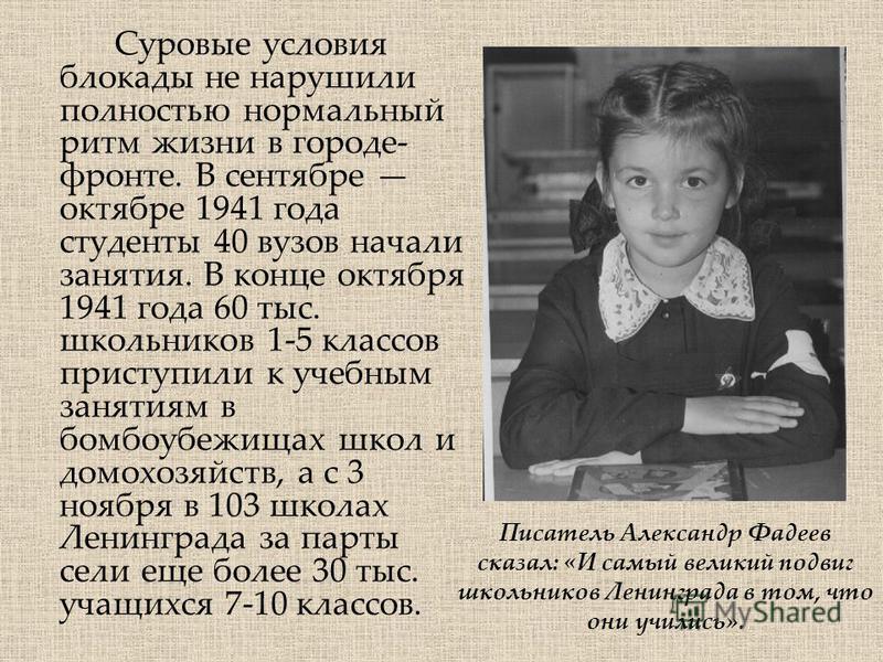 Суровые условия блокады не нарушили полностью нормальный ритм жизни в городе- фронте. В сентябре октябре 1941 года студенты 40 вузов начали занятия. В конце октября 1941 года 60 тыс. школьников 1-5 классов приступили к учебным занятиям в бомбоубежища