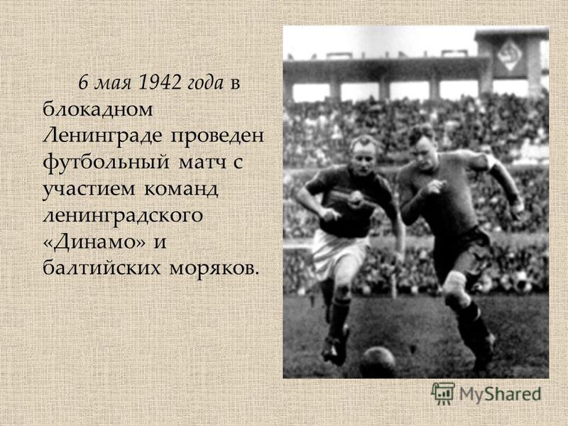 6 мая 1942 года в блокадном Ленинграде проведен футбольный матч c участием команд ленинградского «Динамо» и балтийских моряков.